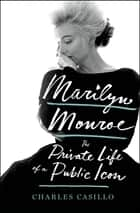 Marilyn Monroe - The Private Life of a Public Icon eBook by Charles Casillo