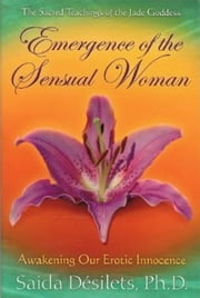 Emergence of the Sensual Woman - Awakening Our Erotic Innocence ebook by Saida Desilets, Ph.D.
