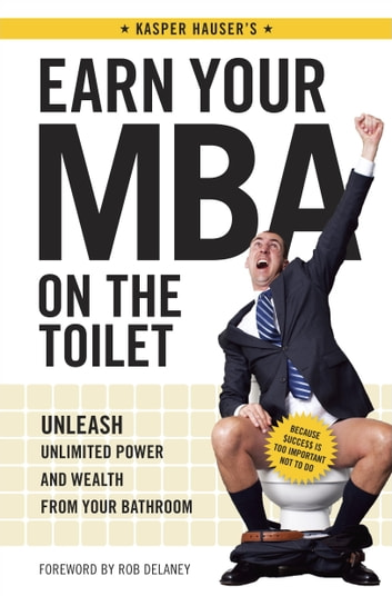Earn Your MBA on the Toilet - Unleash Unlimited Power and Wealth from Your Bathroom ebook by Kasper Hauser