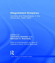 Negotiated Empires - Centers and Peripheries in the Americas, 1500–1820 ebook by Christine Daniels,Michael V. Kennedy