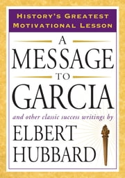 A Message to Garcia - And Other Classic Success Writings ebook by Elbert Hubbard