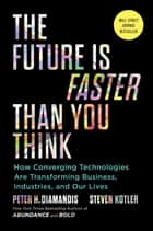 The Future Is Faster Than You Think - How Converging Technologies Are Transforming Business, Industries, and Our Lives ebook by Peter H. Diamandis, Steven Kotler