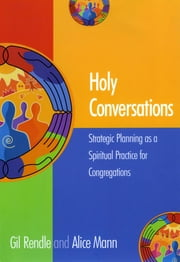Holy Conversations - Strategic Planning as a Spiritual Practice for Congregations ebook by Alice Mann,Gil Rendle