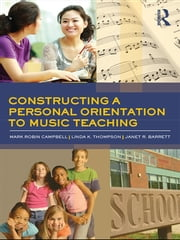 Constructing a Personal Orientation to Music Teaching ebook by Mark Robin Campbell,Linda K Thompson,Janet R. Barrett