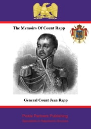 The Memoirs of Count Rapp - First Aide-de-Camp To Napoleon ebook by Pickle Partners Publishing,Général de Division, Comte Jean Rapp,Anon