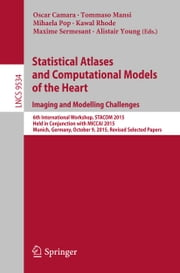 Statistical Atlases and Computational Models of the Heart. Imaging and Modelling Challenges - 6th International Workshop, STACOM 2015, Held in Conjunction with MICCAI 2015, Munich, Germany, October 9, 2015, Revised Selected Papers ebook by Oscar Camara,Tommaso Mansi,Mihaela Pop,Kawal Rhode,Maxime Sermesant,Alistair Young