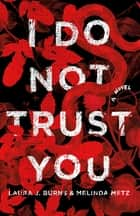 I Do Not Trust You - A Novel ebook by Melinda Metz, Laura J. Burns