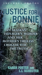 Justice for Bonnie - An Alaskan Teenager's Murder and Her Mother's Tireless Crusade for the Truth ebook by Karen Foster,I.J. Schecter