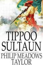 Tippoo Sultaun - A Tale of the Mysore War ebook by Philip Meadows Taylor