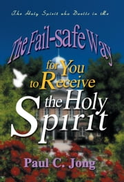 The Fail-safe Way for You to Receive the Holy Spirit ebook by Paul C. Jong
