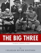 The Big Three: The Lives and Legacies of Franklin D. Roosevelt, Winston Churchill and Joseph Stalin ebook by Charles River Editors