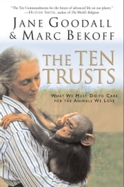 The Ten Trusts - What We Must Do to Care for The Animals We Love ebook by Jane Goodall,Marc Bekoff