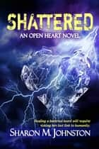 Shattered - An Open Heart Novel, #2 ebook by Sharon M. Johnston