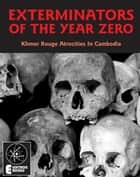 Exterminators Of The Year Zero: Khmer Rouge Atrocities In Cambodia - Khmer Rouge Atrocities In Cambodia ebook by Stephen Barber