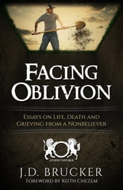 Facing Oblivion: Essays on Life, Death and Grieving from a Nonbeliever ebook by J.D. Brucker