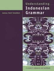 Understanding Indonesian Grammar: A student's reference and workbook ebook by Sneddon, James Neil