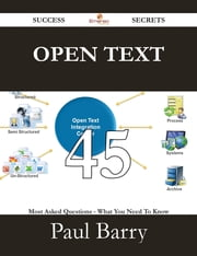 Open Text 45 Success Secrets - 45 Most Asked Questions On Open Text - What You Need To Know ebook by Paul Barry