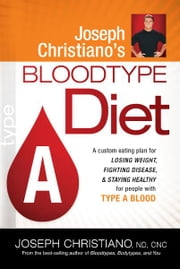 Joseph Christiano's Bloodtype Diet A - A Custom Eating Plan for Losing Weight, Fighting Disease & Staying Healthy for People with Type A Blood ebook by Joseph Christiano