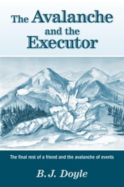 The Avalanche and the Executor - The final rest of a friend and the avalanche of events ebook by B. J. Doyle, M.Ed , B.Sc.Ed