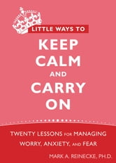 Little Ways to Keep Calm and Carry On - Twenty Lessons for Managing Worry, Anxiety, and Fear ebook by Mark Reinecke, PhD