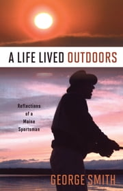 A Life Lived Outdoors - Reflections of a Maine Sportsman ebook by George Smith