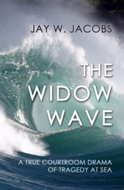 The Widow Wave: A True Courtroom Drama of Tragedy at Sea ebook by Jay W. Jacobs