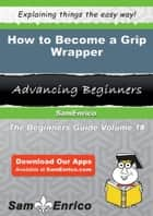 How to Become a Grip Wrapper - How to Become a Grip Wrapper ebook by Michael Mosher