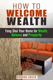 How to Welcome Wealth: Feng Shui Your Home for Wealth, Balance and Prosperity - Prosperity Guide ebook by Sharon Greer