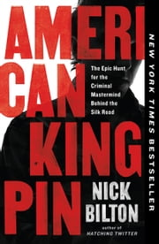 American Kingpin - The Epic Hunt for the Criminal Mastermind Behind the Silk Road ebook by Nick Bilton