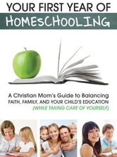 Your First Year of Homeschooling - A Christian Mom's Guide to Balancing Faith, Family, and Your Child's Education (While Taking Care of Yourself) ebook by Jenkins, Elizabeth