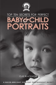 Top Ten Secrets for Perfect Baby & Child Portraits ebook by Clay Blackmore