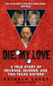 Die, My Love - A True Story of Revenge, Murder, and Two Texas Sisters ebook by Kathryn Casey