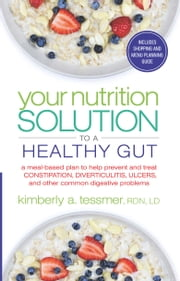 Your Nutrition Solution to a Healthy Gut - A Meal-Based Plan to Help Prevent and Treat Constipation, Diverticulitis, Ulcers, and Other Common Digestive Problems ebook by Kimberly A. Tessmer