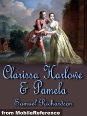 Clarissa Harlowe And Pamela: Clarissa Harlowe Or The History Of A Young Lady (In 9 Volumes) And Pamela, Or Virtue Rewarded (Mobi Classics) ebook by Samuel Richardson