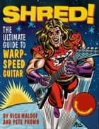 Shred! - The Ultimate Guide to Warp-Speed Guitar ebook by Pete Prown, Rich Maloof