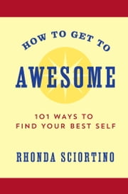 How to Get to Awesome - 101 Ways to Find Your Best Self ebook by Rhonda Sciortino