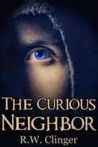 The Curious Neighbor ebook by R.W. Clinger