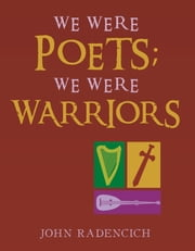 We Were Poets; We Were Warriors ebook by John Radencich