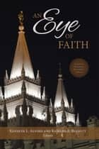 Eye of Faith - Essays Written in Honor of Richard O. Cowan ebook by Alford, Kenneth L., Bennett,...