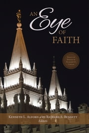 Eye of Faith - Essays Written in Honor of Richard O. Cowan ebook by Alford,Kenneth L.,Bennett,Richard E.