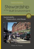 Stewardship of the Built Environment - Sustainability, Preservation, and Reuse ebook by Robert A. Young, Carl Elefante
