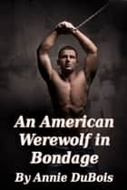 An American Werewolf in Bondage ebook by Annie DuBois