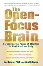 The Open-Focus Brain - Harnessing the Power of Attention to Heal Mind and Body ebook by Les Fehmi, Jim Robbins