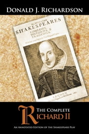 The Complete Richard II - An Annotated Edition of the Shakespeare Play ebook by Donald J. Richardson