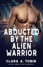 Abducted by the Alien Warrior - Alien Abduction Romance ebook by Clara A. Tobin