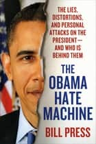 The Obama Hate Machine - The Lies, Distortions, and Personal Attacks on the President---and Who Is Behind Them 電子書籍 by Bill Press