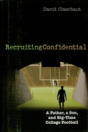 Recruiting Confidential - A Father, a Son, and Big Time College Football ebook by David Claerbaut