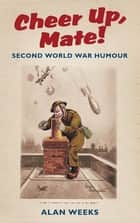 Cheer Up, Mate! - Second World War Humour ebook by Alan Weeks