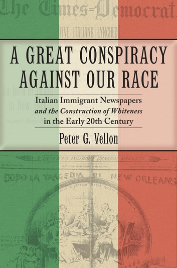 A Great Conspiracy against Our Race - Italian Immigrant Newspapers and the Construction of Whiteness in the Early 20th Century ebook by Peter G. Vellon
