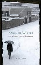 Kabul in Winter - Life Without Peace in Afghanistan ebook by Ann Jones